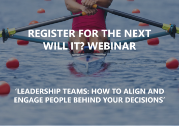 Register for our Next Will It? Webinar: 'Leadership Teams: How to align and engage people behind your decisions'