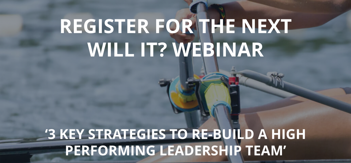Register for our Next Will It? Webinar: '3 Key Strategies to Re-build a High Performing Leadership Team'